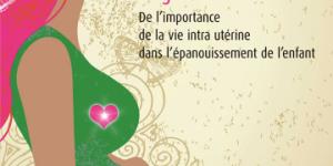 Vivre et transmettre le meilleur pendant sa grossesse De l'importance de la vie intra utérine dans l'épanouissement de l'enfant